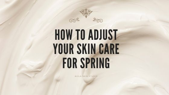 How to Adjust Your Skin Care for Spring