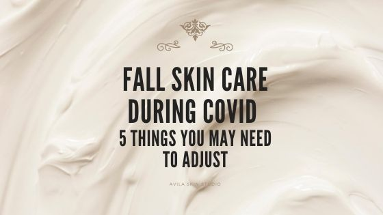 Fall Skin Care During COVID: 5 Things You May Need to Adjust